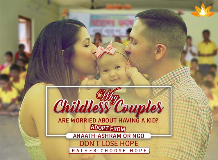 Why Childless couples are worried about having a kid? Adopt from Anaath-Ashram or NGO. Don't Lose Hope Rather Choose Hope